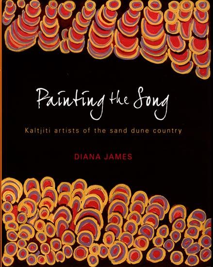 Painting The Song - Kaltjiti Artists of The Sand Dune Country, Aboriginal art book, Aboriginal art