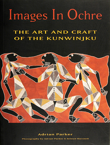 Images in Ochre : the Art and Craft of the Kunwinjku, Adrian Parker, Aboriginal art books