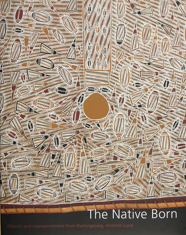 The Native Born : Objects and Representations from Ramingining, Arnhem Land, Djon Mundine OAM, Aboriginal art books