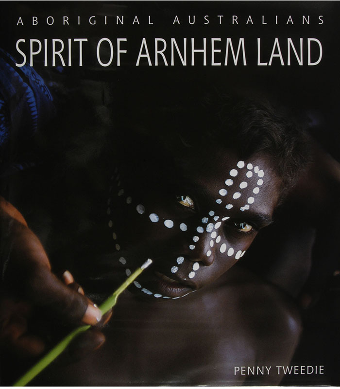 Spirit of Arnhem Land: Aboriginal Australians, Penny Tweedie, Aboriginal art books