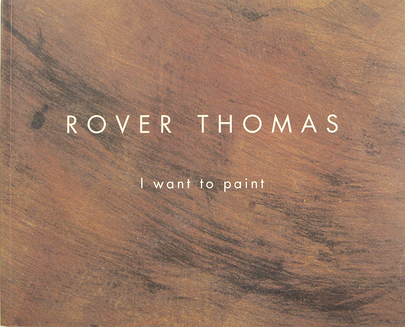 Rover Thomas : I Want to Paint, Belinda Carrigan, Holmes aa Court Gallery, Rover Thomas, Aboriginal art books