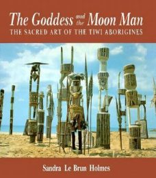 The Goddess and the Moon Man : The Sacred Art of the Tiwi Aborigines, Sandra Le Brun Holmes, Aboriginal art books